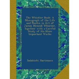 The Whistler Book A Monograph of the Life and Positin in Art of James Mcneill Whistler, Together with a Careful Study of His More Important Works Sadakichi Hartmann Books