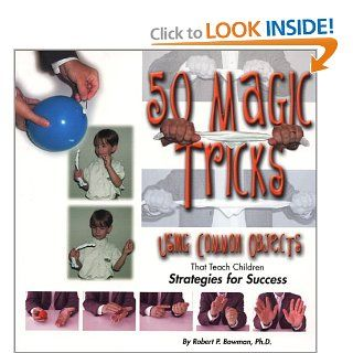 50 Magic Tricks Using Common Objects That Teach Children Strategies for Success (9781889636467) Robert P. Bowman Books