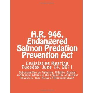 H.R. 946, Endangered Salmon Predation Prevention Act [Paperback] [2012] (Author) U.S. House of Representatives, Subcommittee on Fisheries, Wildlife, Oceans and Insular Affairs of the Committee on Natural Resources Books