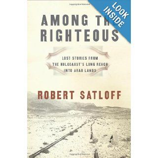 Among the Righteous Lost Stories from the Holocaust's Long Reach into Arab Lands Robert Satloff 9781586483999 Books