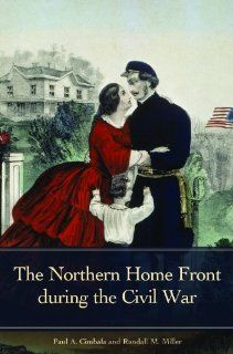 The Northern Home Front during the Civil War (Reflections on the Civil War Era) Randall M. Miller Ph.D., Paul A. Cimbala 9780313352904 Books