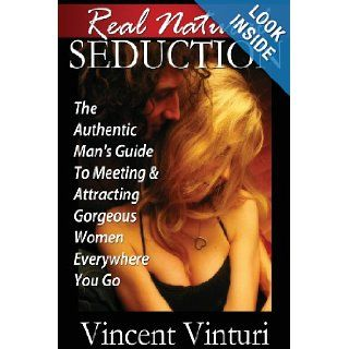 Real Natural Seduction The Authentic Man's Guide To Meeting & Attracting Gorgeous Women Everywhere You Go Vincent Vinturi 9781483985794 Books