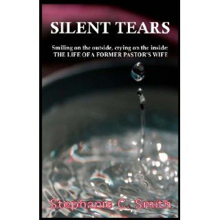 Silent Tears Smiling on the outside, crying on the inside   THE LIFE OF A FORMER PASTORS WIFE Stephanie C. Smith 9780983197607 Books