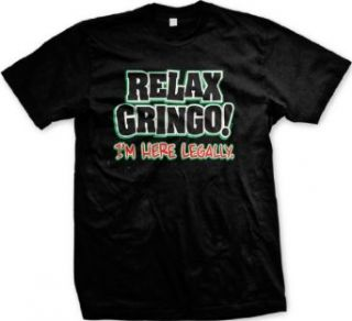 Relax Gringo, I'm Here Legally Mens T shirt, Hilarious Funny Men's Shirt Clothing