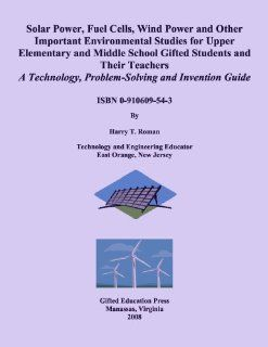 Solar Power, Fuel Cells, Wind Power and Other Important Environmental Studies for Upper Elementary and Middle School Gifted Students and Their Teachers Technology, Problem Solving and Invention Guide (9780910609548) Harry T. Roman Books