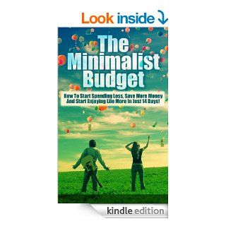The Minimalist Budget How To Start Spending Less, Save More Money And Start Enjoying Life More In Just 14 Days (How A Minimalist Budget Can Cut Your Spending) eBook Julianne P. Kindle Store