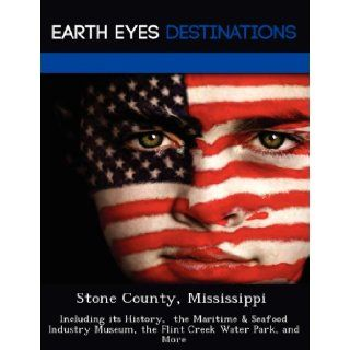 Stone County, Mississippi Including its History, the Maritime & Seafood Industry Museum, the Flint Creek Water Park, and More Fran Sharmen 9781249234067 Books