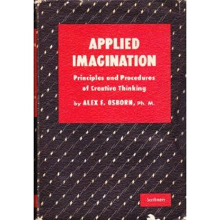 Applied Imagination Principles and Procedures of Creative Problem Solving ALEX F. OSBORN Books