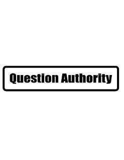 "4"" wide QUESTION AUTHORITY. Printed funny saying bumper sticker decal for any smooth surface such as windows bumpers laptops or any smooth surface."