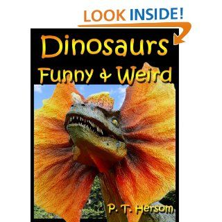 Dinosaurs Funny & Weird Extinct Animals   Learn with Amazing Dinosaur Pictures and Fun Facts About Dinosaur Fossils, Names and More, A Kids Book About Dinosaurs (Funny & Weird Animals Series)   Kindle edition by P. T. Hersom. Children Kindle eBooks