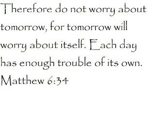 Therefore do not worry about tomorrow, for tomorrow will worry about itself. Each day has enough trouble of its own. Matthew 634   Wall and home scripture, lettering, quotes, images, stickers, decals, art, and more