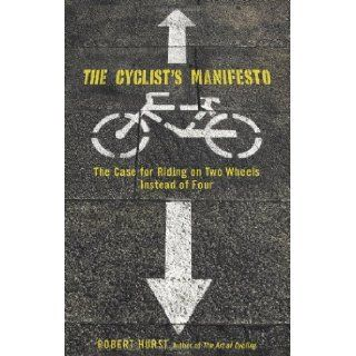 The Cyclist's Manifesto The Case for Riding on Two Wheels Instead of Four (Falcon Guide) Robert Hurst 9780762751280 Books