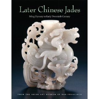 Later Chinese Jades Ming Dynasty to Early Twentieth Century Terese Tse Bartholomew, Michael Knight, He Li, Kazuhiro Tsuruta 9780939117413 Books