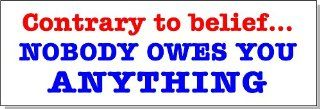 Contrary To Belief Nobody Owes You Anything Bumper Sticker Decal