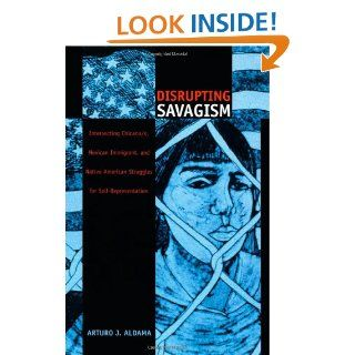 Disrupting Savagism Intersecting Chicana/o, Mexican Immigrant, and Native American Struggles for Self Representation (Latin America Otherwise) Arturo J. Aldama 9780822327486 Books