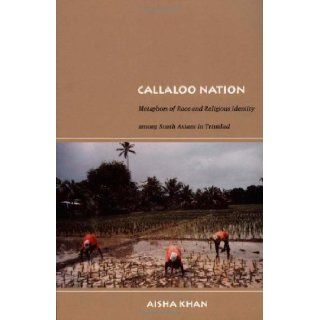 Callaloo Nation Metaphors of Race and Religious Identity among South Asians in Trinidad (Latin America Otherwise) Aisha Khan 9780822333883 Books