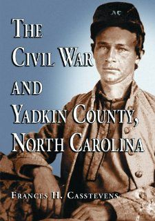 The Civil War and Yadkin County, North Carolina A History, with Contemporary Photographs and Letters; New Evidence Regarding Home Guard Activity and Frances H. Casstevens 9780786424443 Books
