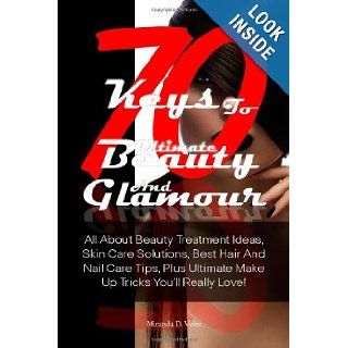 70 Keys To Ultimate Beauty And Glamour All About Beauty Treatment Ideas, Skin Care Solutions, Best Hair And Nail Care Tips, Plus Ultimate Make Up Tricks You'll Really Love Miranda D. Velez 9781481031622 Books