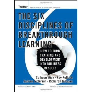 The Six Disciplines of Breakthrough Learning How to Turn Training and Development Into Business Results (9780787982546) Calhoun W. Wick, Roy V. H. Pollock, Andrew McK. Jefferson, Richard D. Flanagan, Kevin D. Wilde Books