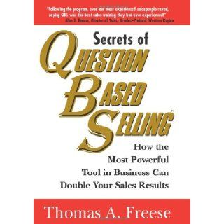 Secrets of Question Based Selling How the Most Powerful Tool in Business Can Double Your Sales Results Thomas Freese 9781570715884 Books