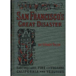 San Francisco's Great Disaster A full account of the recent terrible destruction of life and property by earthquake, fire and volcano in California and at Vesuvius Sydney Tyler, Ralph Stockman Tarr Books