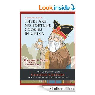 Confucius SaysThere Are No Fortune Cookies in China How Understanding Chinese Culture Is Key to Building Relationships eBook Edward V. Yang Kindle Store